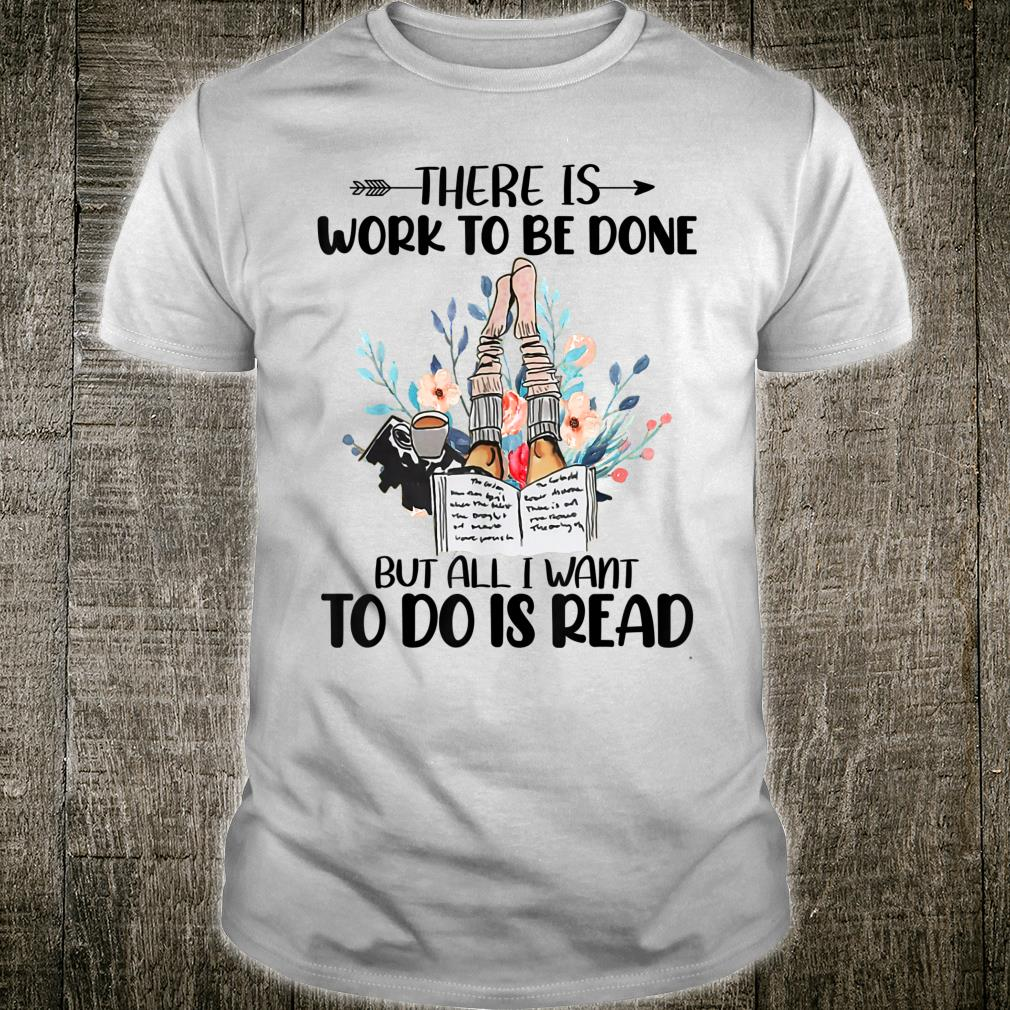 There Is Work To Be Done But All I Want To Do Is Read Shirt