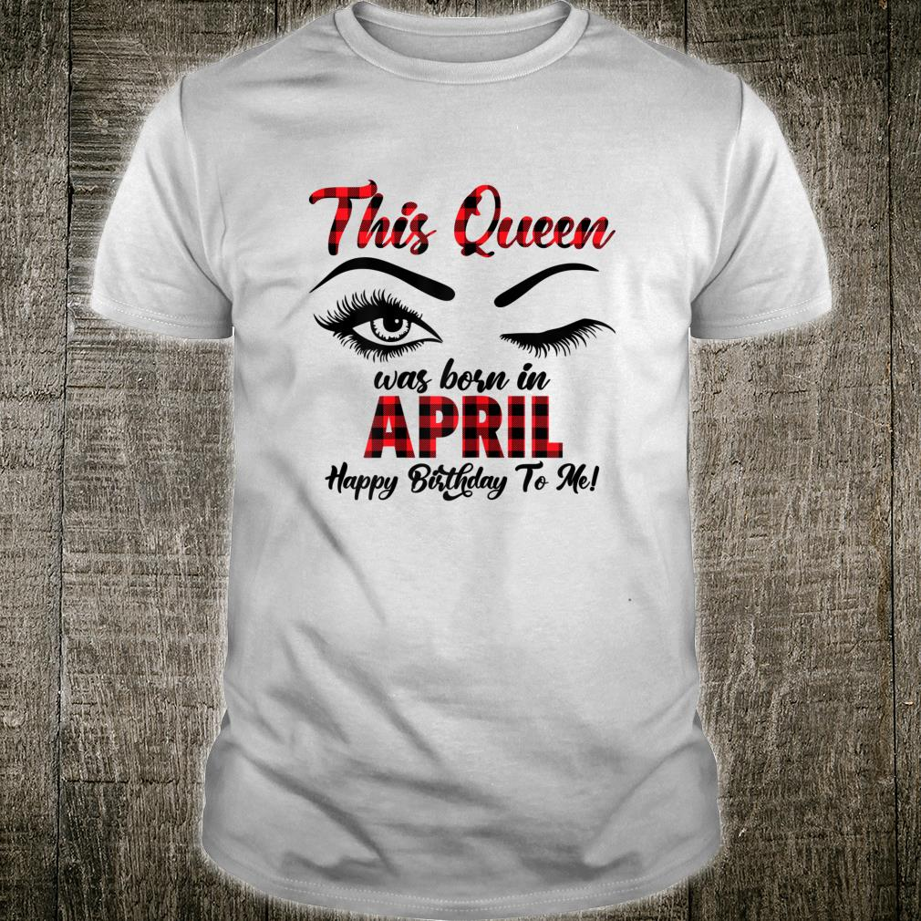 This Queen Was Born In April Happy Birthday To Me Shirt