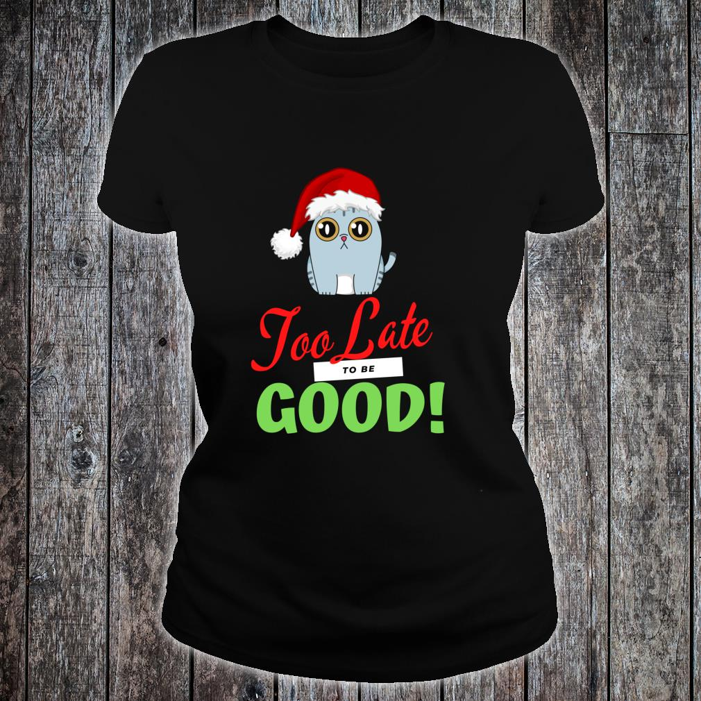 Too Late to be Good Cats Holiday Christmas Shirt ladies tee