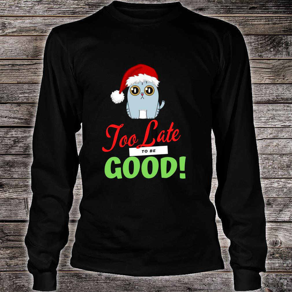 Too Late to be Good Cats Holiday Christmas Shirt long sleeved