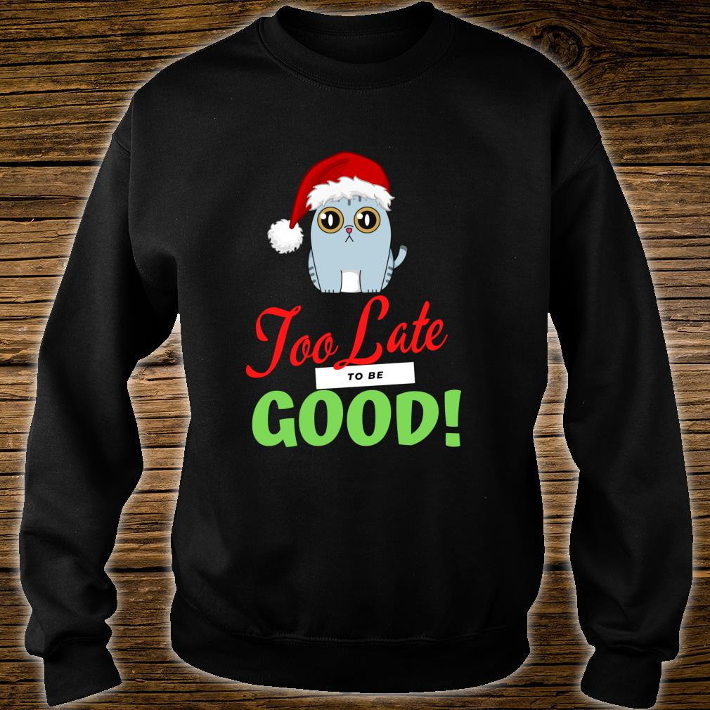 Too Late to be Good Cats Holiday Christmas Shirt sweater