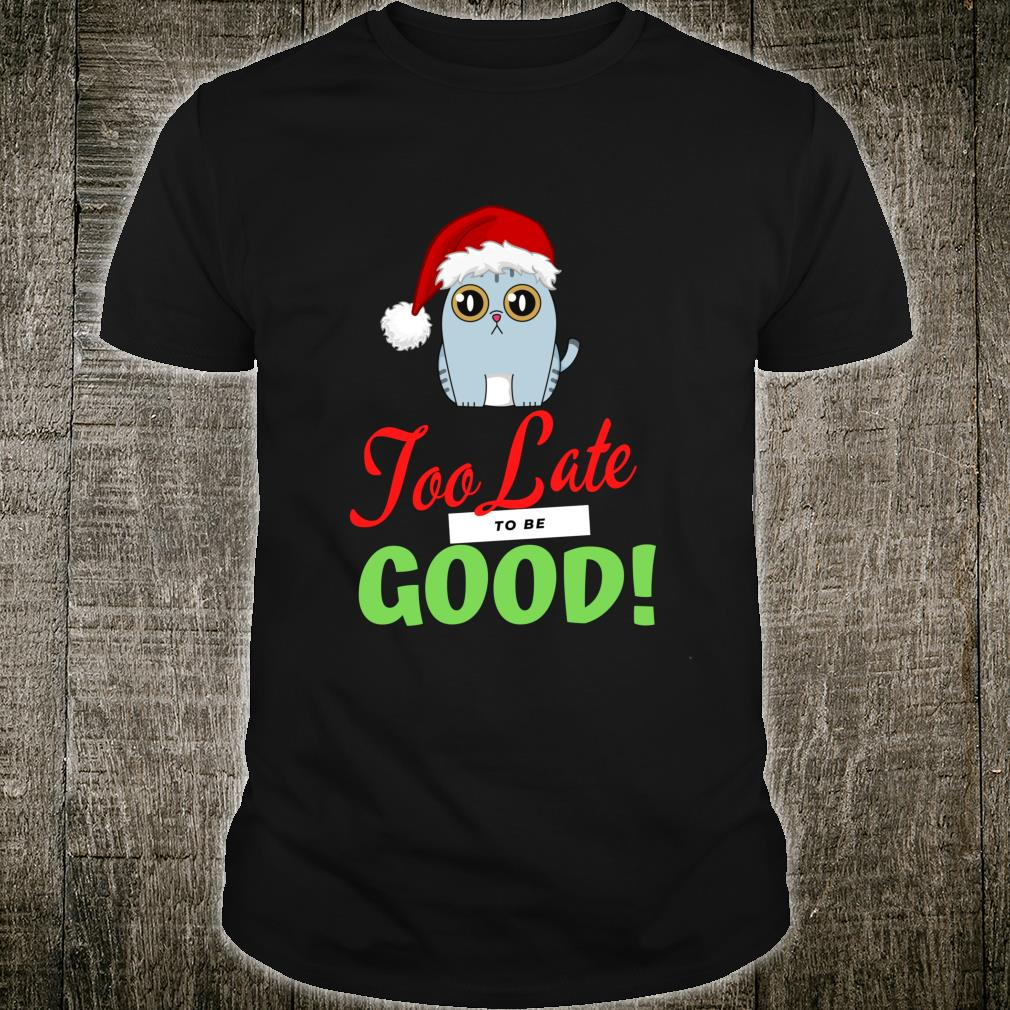 Too Late to be Good Cats Holiday Christmas Shirt