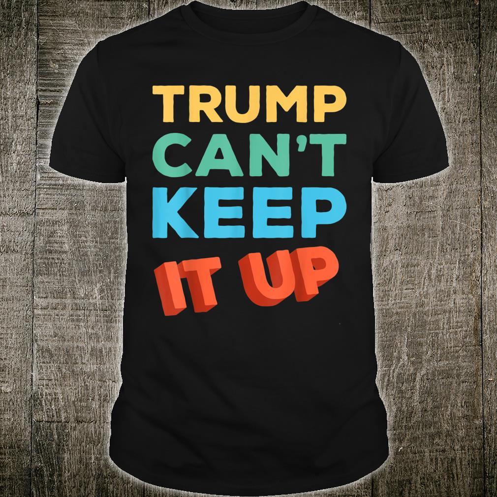 Trump Can't Keep It Up Anti Trump Shirt