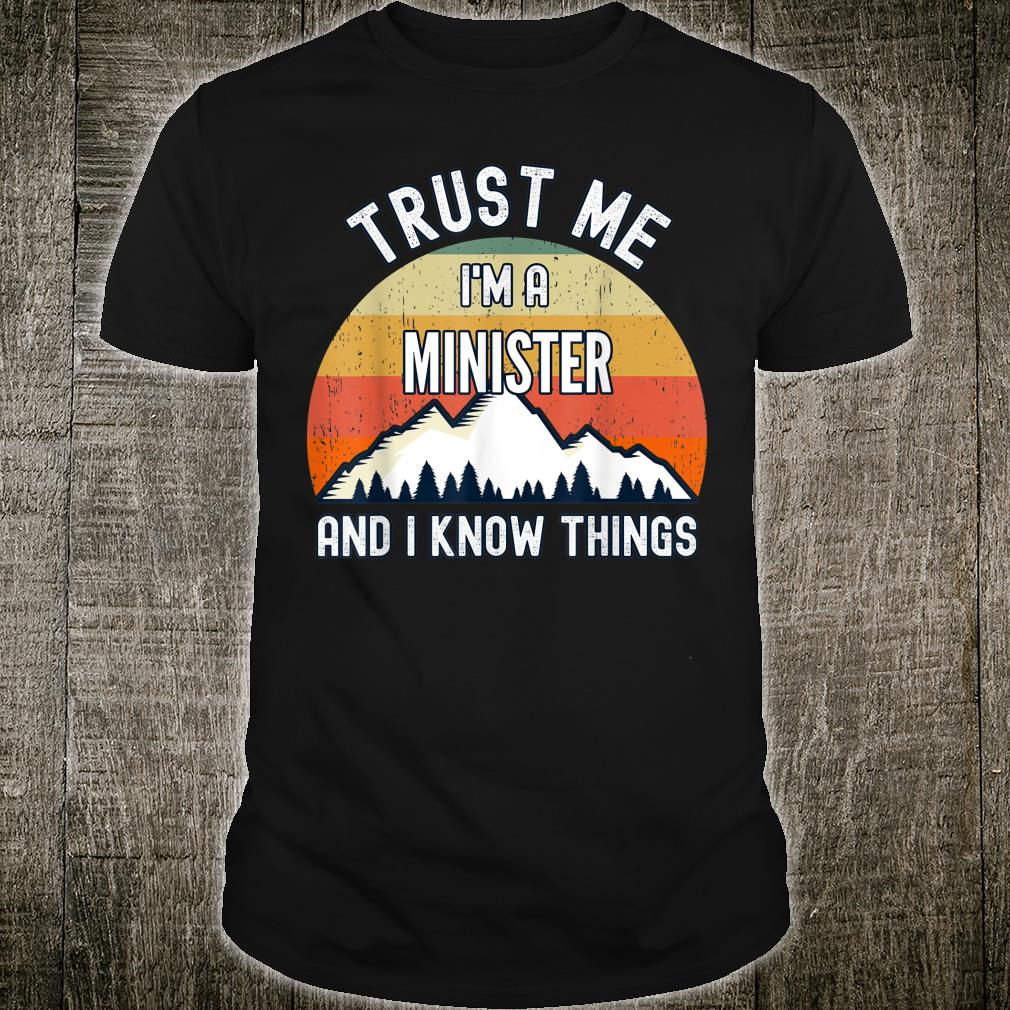 Trust Me I'm a Minister And I Know Things Shirt