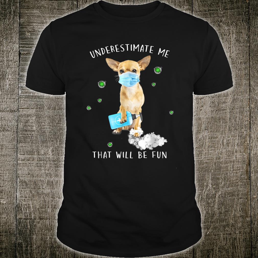 Underestimate me that will be fun dog puppy saying Chihuahua Shirt