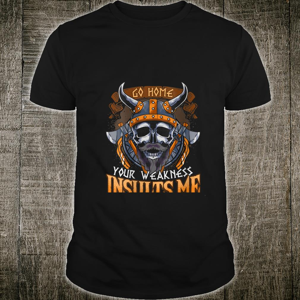 Viking Go Home Your Weakness Insults Me Vikings Norse Shirt