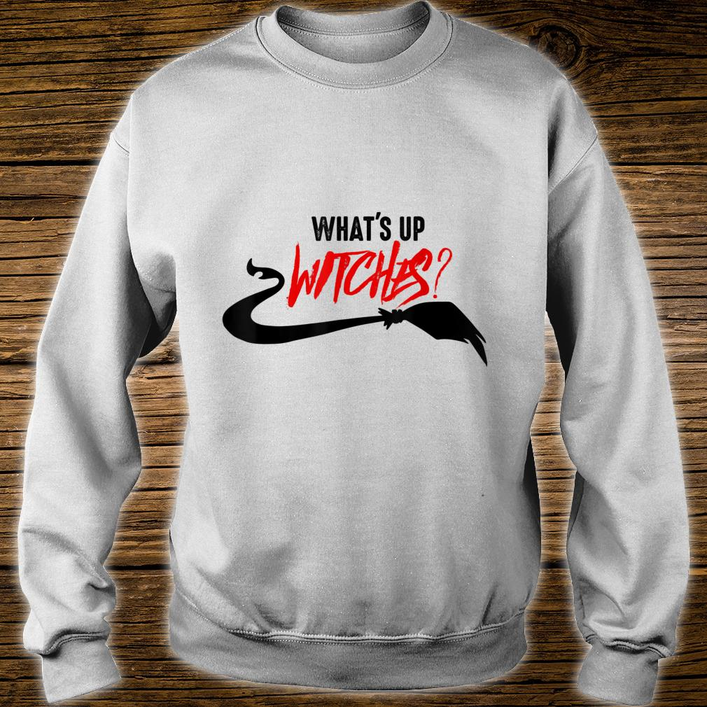 WHAT'S UP WITCHES AWESOME AND STUNNING WITCH HALLOWEEN Shirt sweater