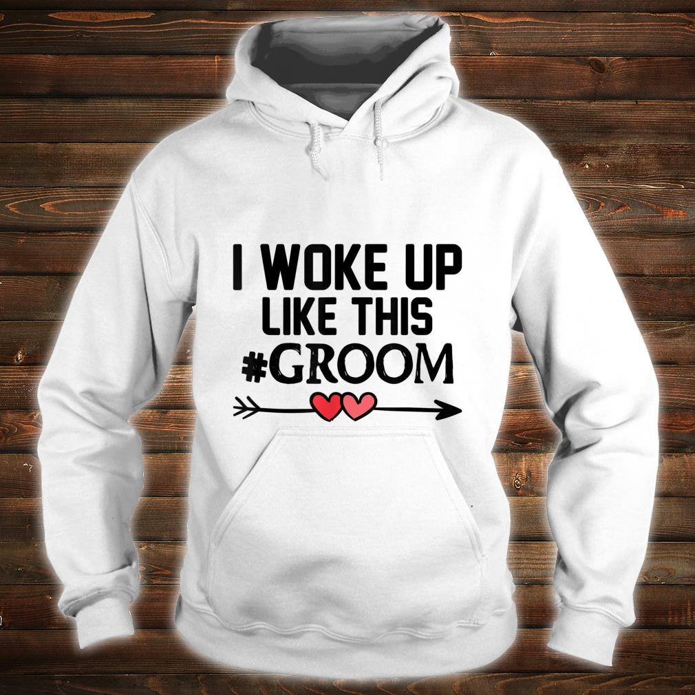Wedding I Woke Up Like This Groom Marriage Idea Husband Shirt hoodie