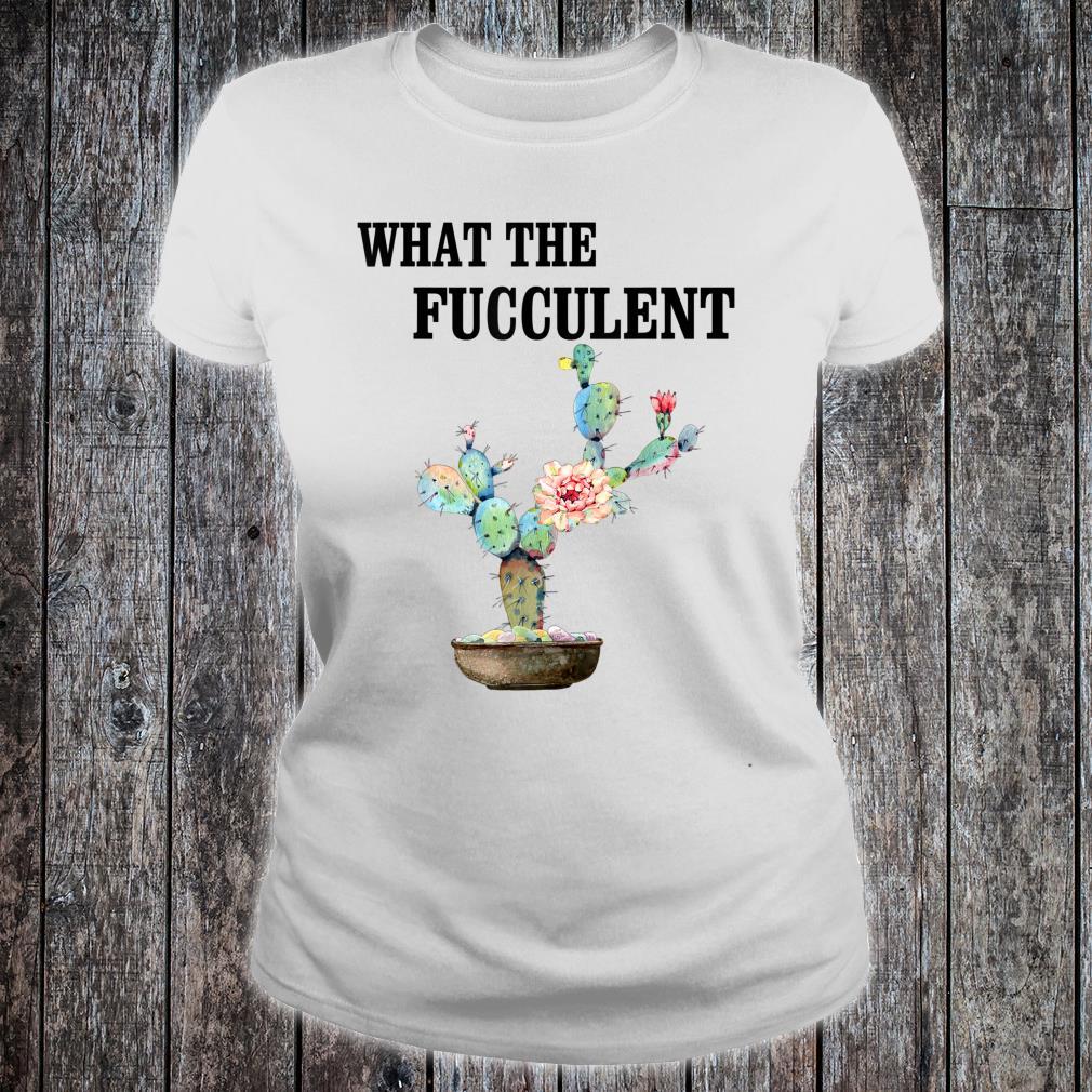 What the Fucculent Cactus Succulents Gardening Shirt ladies tee