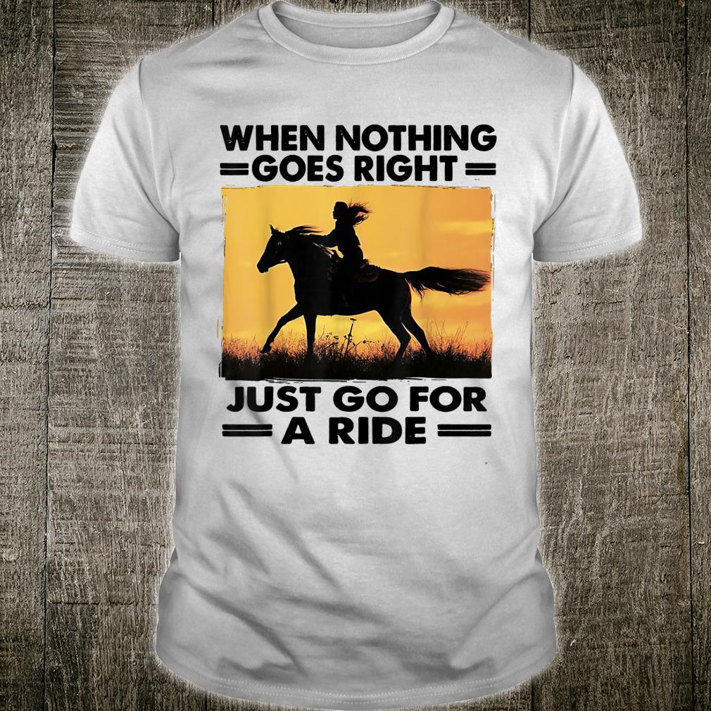 When Nothing Goes Right Just Go For A Ride Horse Shirt