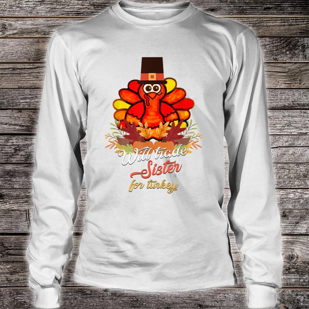 Will Trade Sister For Turkey Thanksgiving Shirt long sleeved