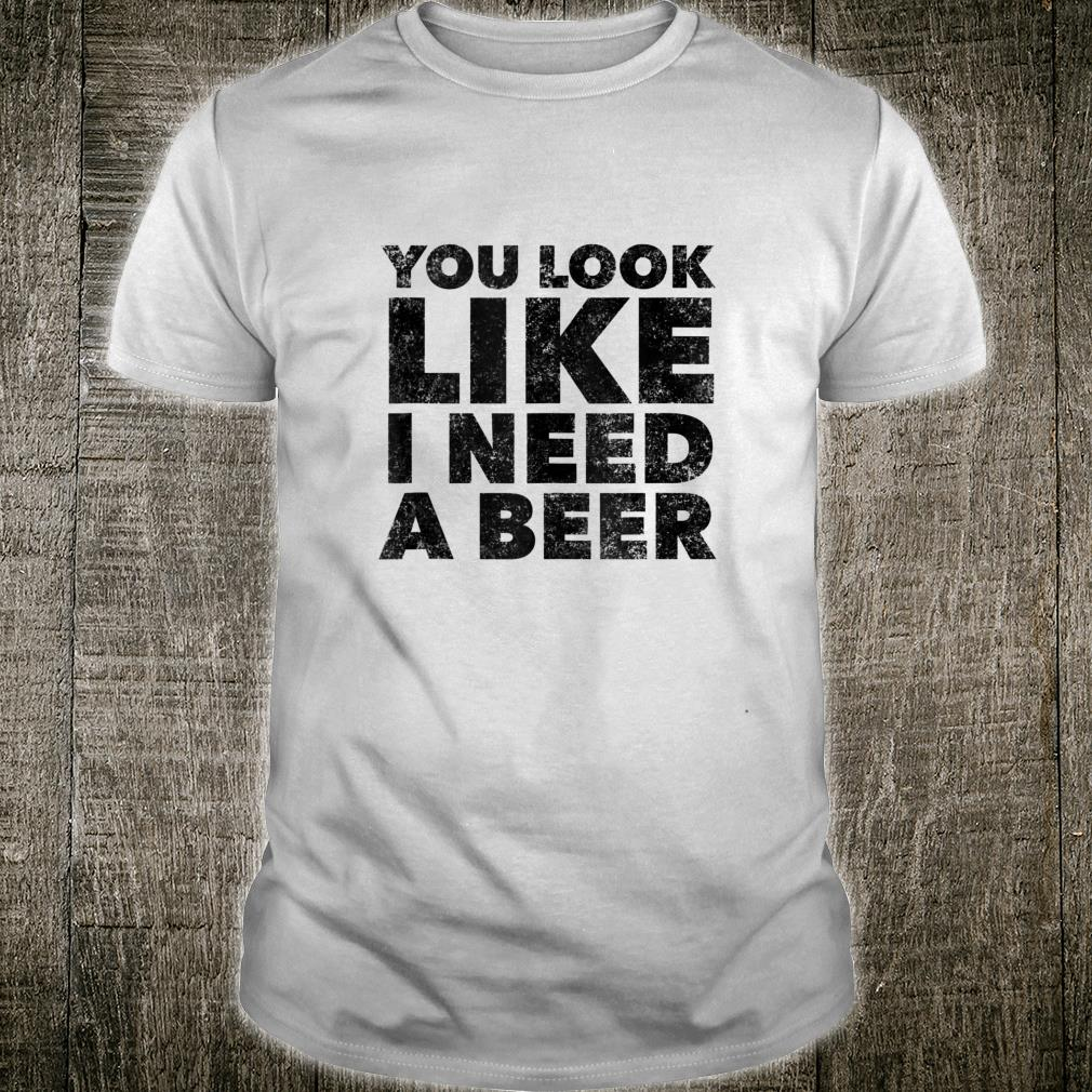 You Look Like I Need A Beer Drinking Alcohol Drunk Shirt