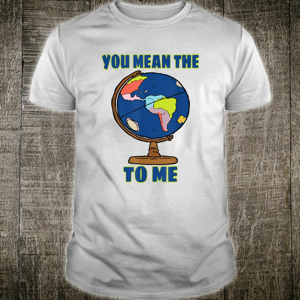You Mean The World To Me Geography Shirt
