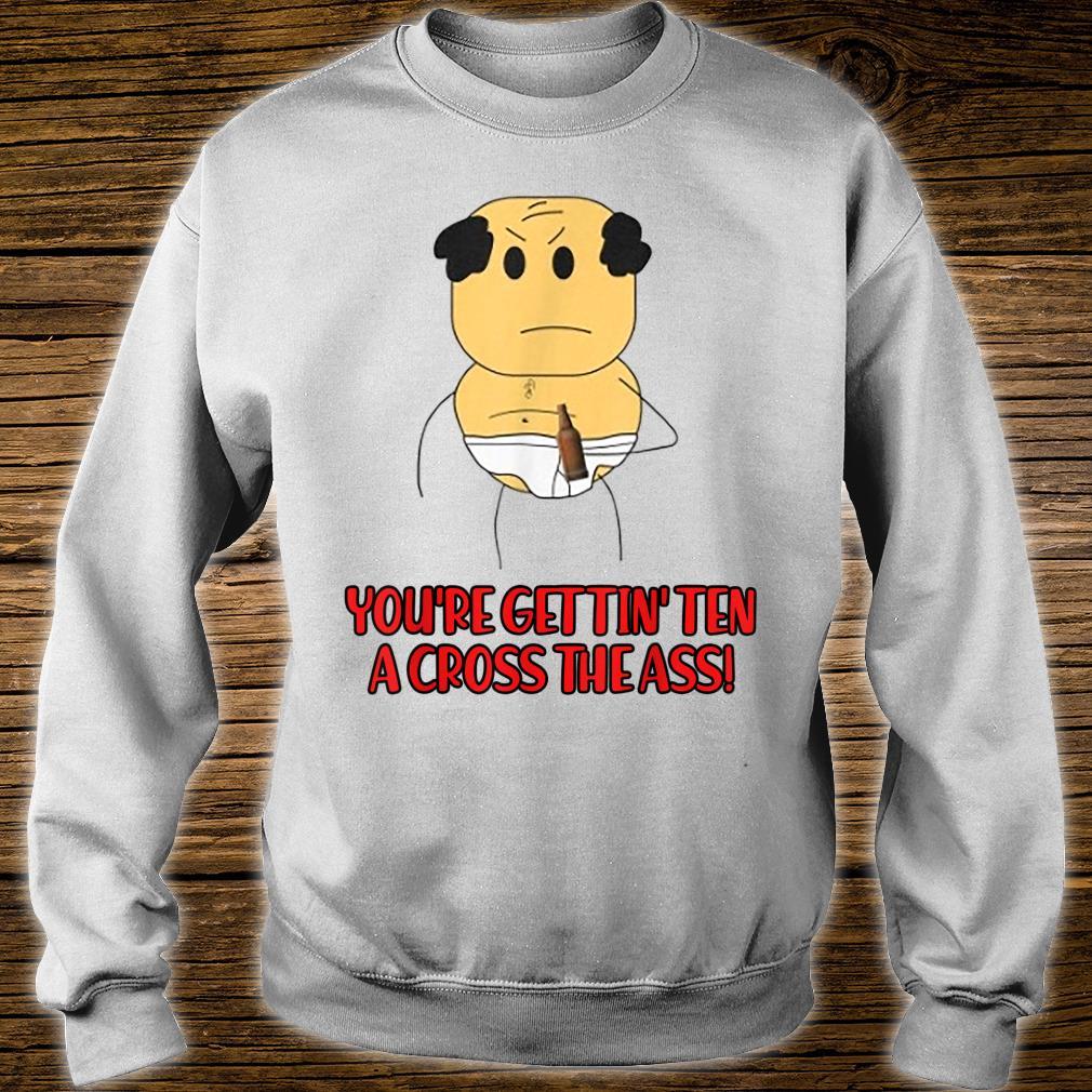 You're Gettin's Ten A Cross The Ass Shirt sweater